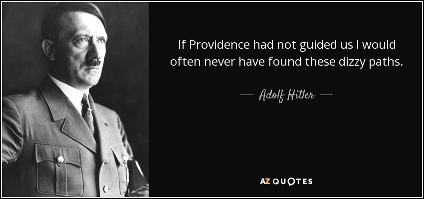If Providence had not guided us I would often never have found these dizzy paths. Thus, it is that we National Socialists have in the depths of our hearts our faith. No man can fashion world history or the history of peoples unless upon his purpose and his powers there rests the blessing of this Providence. - Adolf Hitler
