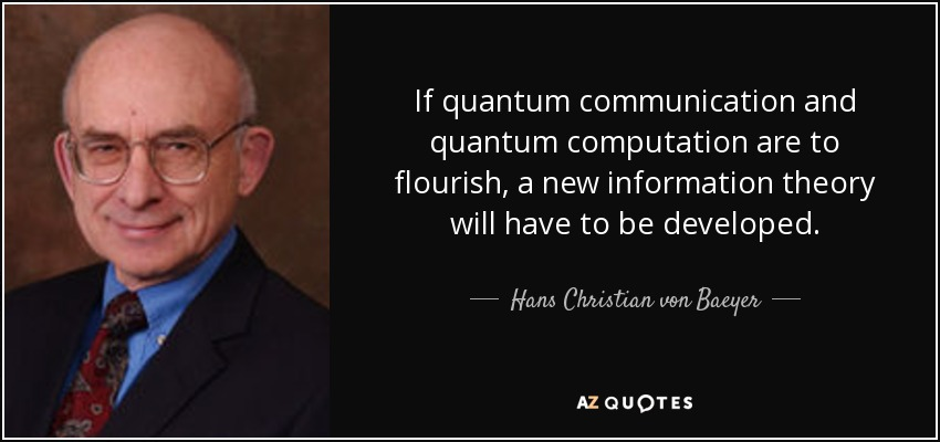 If quantum communication and quantum computation are to flourish, a new information theory will have to be developed. - Hans Christian von Baeyer