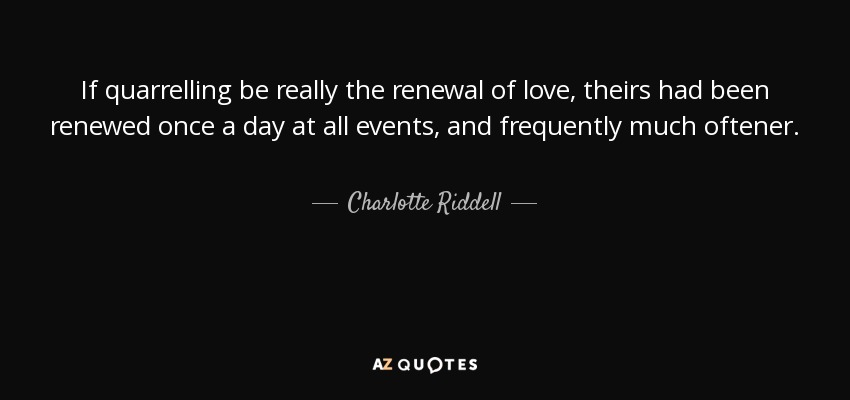 If quarrelling be really the renewal of love, theirs had been renewed once a day at all events, and frequently much oftener. - Charlotte Riddell
