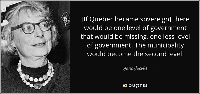 [If Quebec became sovereign] there would be one level of government that would be missing, one less level of government. The municipality would become the second level. - Jane Jacobs