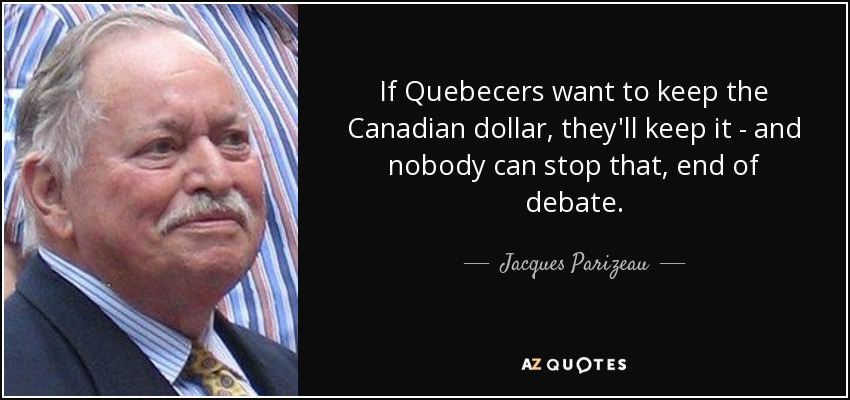 If Quebecers want to keep the Canadian dollar, they'll keep it - and nobody can stop that, end of debate. - Jacques Parizeau