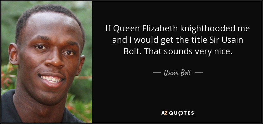 If Queen Elizabeth knighthooded me and I would get the title Sir Usain Bolt. That sounds very nice. - Usain Bolt