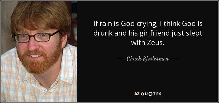 If rain is God crying, I think God is drunk and his girlfriend just slept with Zeus. - Chuck Klosterman
