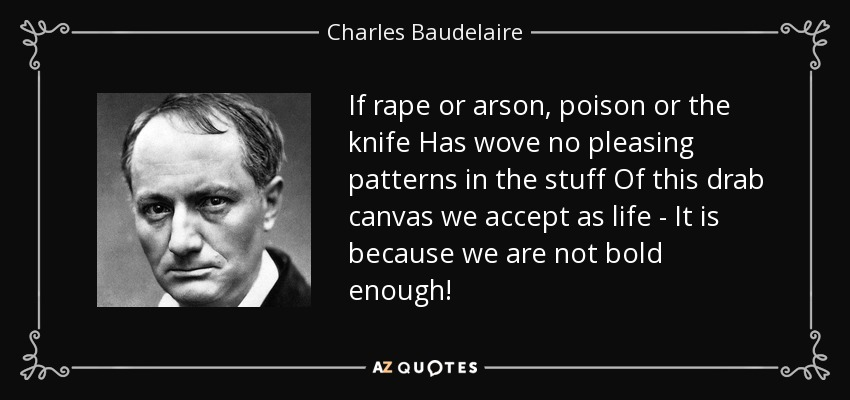 If rape or arson, poison or the knife Has wove no pleasing patterns in the stuff Of this drab canvas we accept as life - It is because we are not bold enough! - Charles Baudelaire