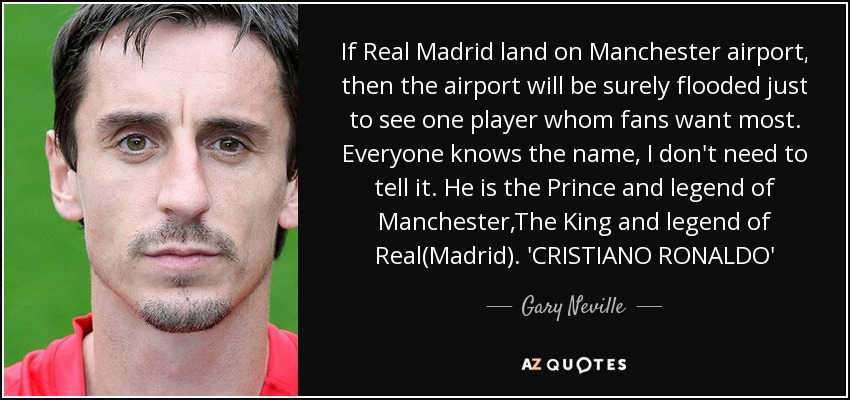 If Real Madrid land on Manchester airport, then the airport will be surely flooded just to see one player whom fans want most. Everyone knows the name, I don't need to tell it. He is the Prince and legend of Manchester,The King and legend of Real(Madrid). 'CRISTIANO RONALDO' - Gary Neville