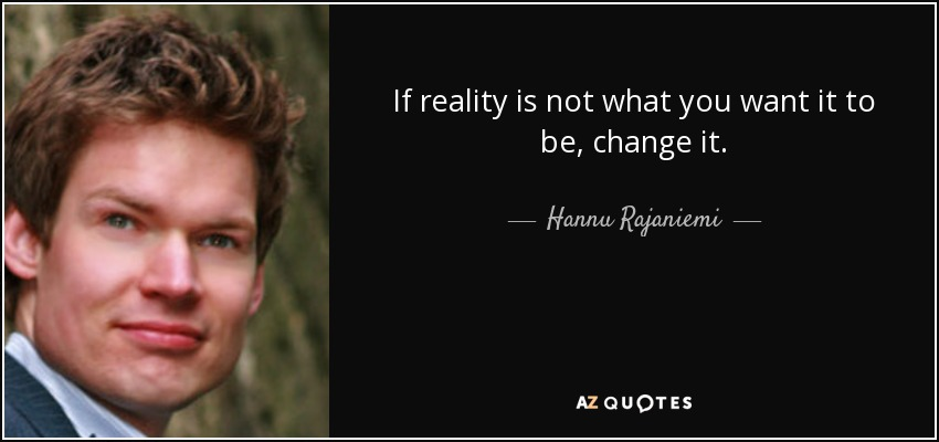 If reality is not what you want it to be, change it. - Hannu Rajaniemi