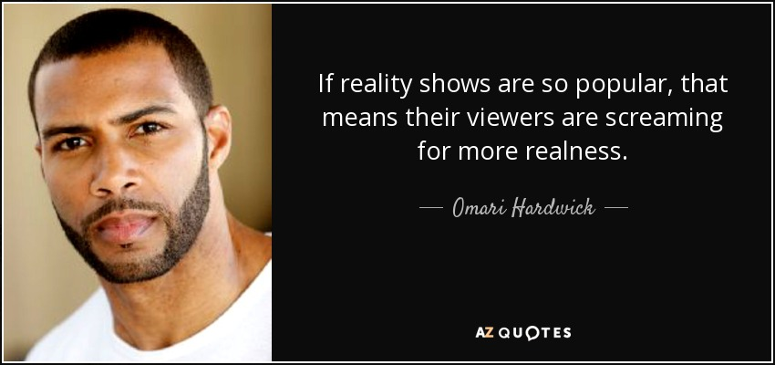If reality shows are so popular, that means their viewers are screaming for more realness. - Omari Hardwick