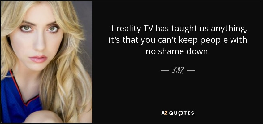 If reality TV has taught us anything, it's that you can't keep people with no shame down. - LIZ