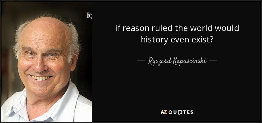 if reason ruled the world would history even exist? - Ryszard Kapuscinski