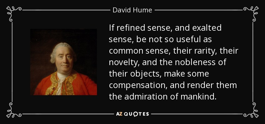 If refined sense, and exalted sense, be not so useful as common sense, their rarity, their novelty, and the nobleness of their objects, make some compensation, and render them the admiration of mankind. - David Hume