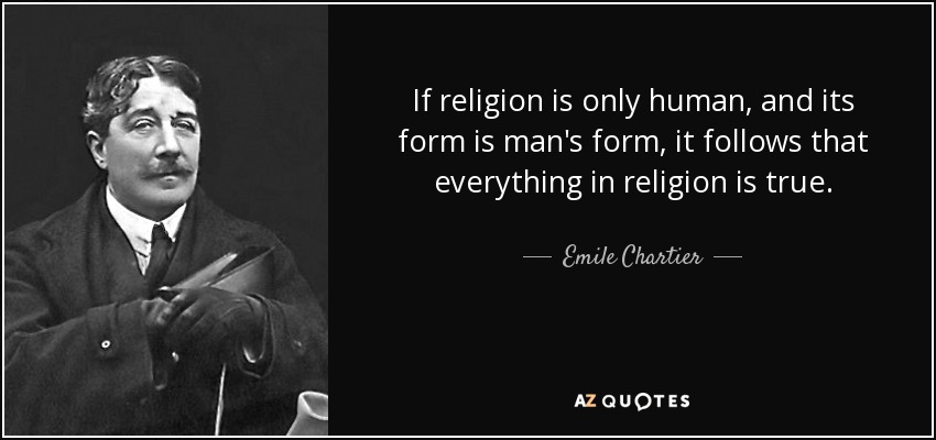 If religion is only human, and its form is man's form, it follows that everything in religion is true. - Emile Chartier