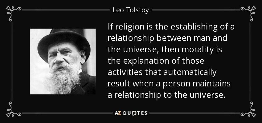 If religion is the establishing of a relationship between man and the universe, then morality is the explanation of those activities that automatically result when a person maintains a relationship to the universe. - Leo Tolstoy