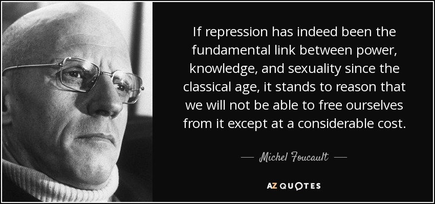 If repression has indeed been the fundamental link between power, knowledge, and sexuality since the classical age, it stands to reason that we will not be able to free ourselves from it except at a considerable cost. - Michel Foucault