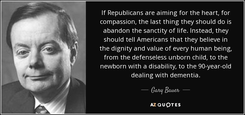 If Republicans are aiming for the heart, for compassion, the last thing they should do is abandon the sanctity of life. Instead, they should tell Americans that they believe in the dignity and value of every human being, from the defenseless unborn child, to the newborn with a disability, to the 90-year-old dealing with dementia. - Gary Bauer