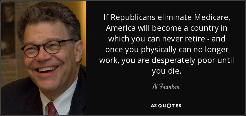 If Republicans eliminate Medicare, America will become a country in which you can never retire - and once you physically can no longer work, you are desperately poor until you die. - Al Franken
