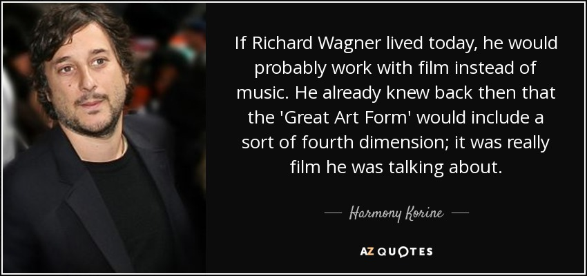 If Richard Wagner lived today, he would probably work with film instead of music. He already knew back then that the 'Great Art Form' would include a sort of fourth dimension; it was really film he was talking about. - Harmony Korine