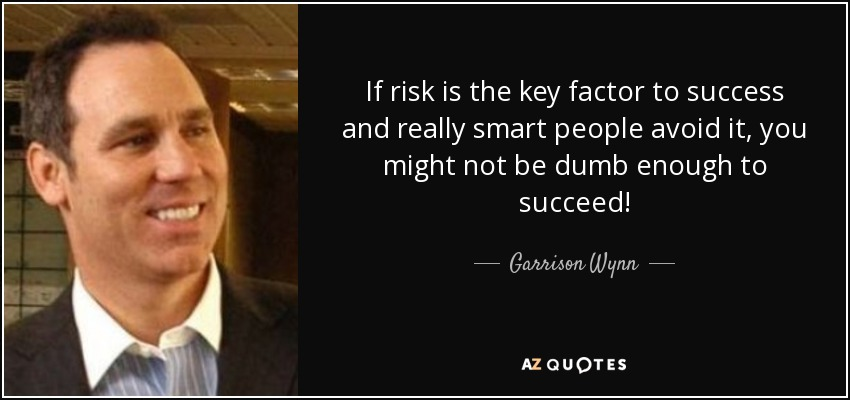 If risk is the key factor to success and really smart people avoid it, you might not be dumb enough to succeed! - Garrison Wynn