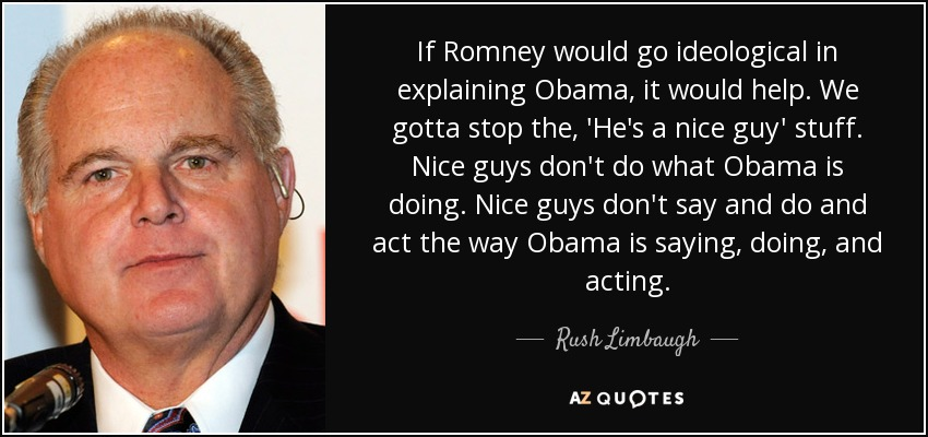 If Romney would go ideological in explaining Obama, it would help. We gotta stop the, 'He's a nice guy' stuff. Nice guys don't do what Obama is doing. Nice guys don't say and do and act the way Obama is saying, doing, and acting. - Rush Limbaugh
