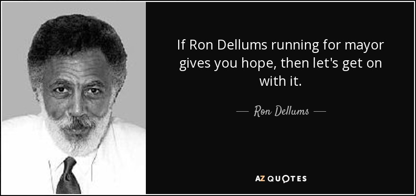 If Ron Dellums running for mayor gives you hope, then let's get on with it. - Ron Dellums
