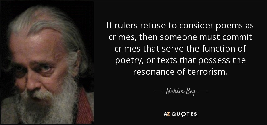 If rulers refuse to consider poems as crimes, then someone must commit crimes that serve the function of poetry, or texts that possess the resonance of terrorism. - Hakim Bey