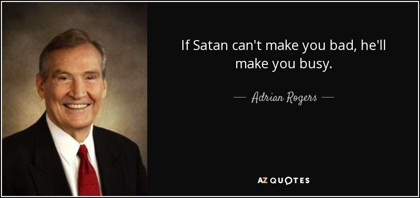If Satan can't make you bad, he'll make you busy. - Adrian Rogers