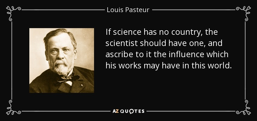 If science has no country, the scientist should have one, and ascribe to it the influence which his works may have in this world. - Louis Pasteur