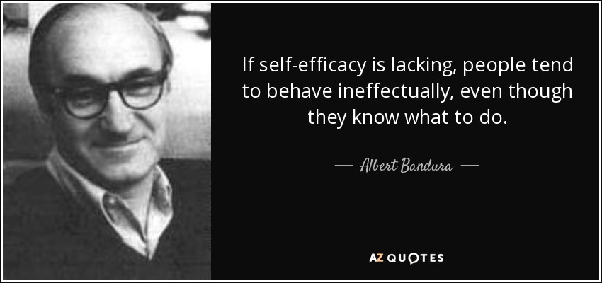 If self-efficacy is lacking, people tend to behave ineffectually, even though they know what to do. - Albert Bandura
