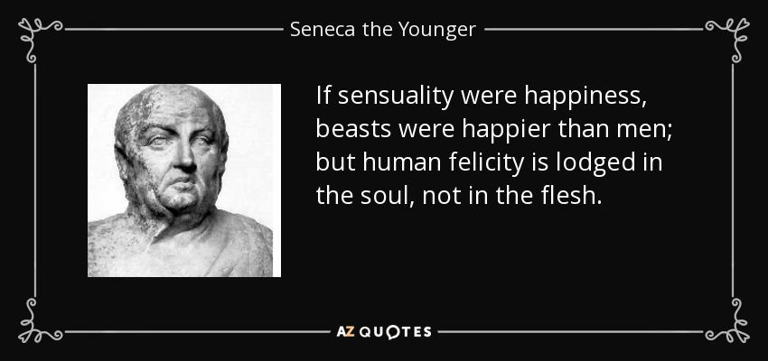 If sensuality were happiness, beasts were happier than men; but human felicity is lodged in the soul, not in the flesh. - Seneca the Younger