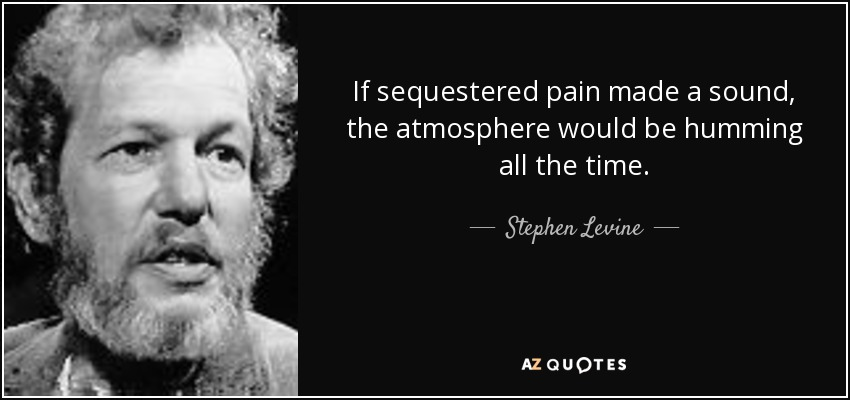If sequestered pain made a sound, the atmosphere would be humming all the time. - Stephen Levine