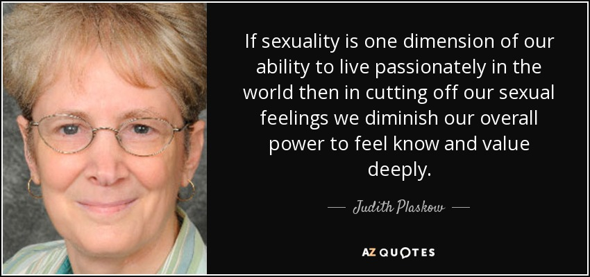 If sexuality is one dimension of our ability to live passionately in the world then in cutting off our sexual feelings we diminish our overall power to feel know and value deeply. - Judith Plaskow
