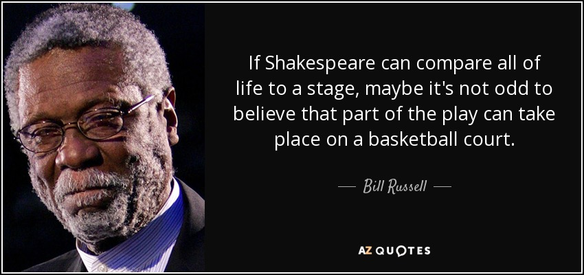 If Shakespeare can compare all of life to a stage, maybe it's not odd to believe that part of the play can take place on a basketball court. - Bill Russell