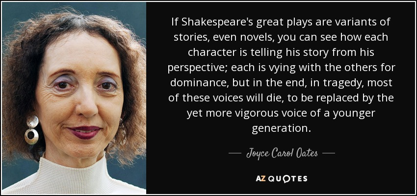 If Shakespeare's great plays are variants of stories, even novels, you can see how each character is telling his story from his perspective; each is vying with the others for dominance, but in the end, in tragedy, most of these voices will die, to be replaced by the yet more vigorous voice of a younger generation. - Joyce Carol Oates