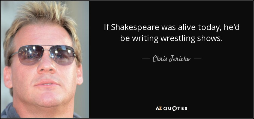 If Shakespeare was alive today, he'd be writing wrestling shows. - Chris Jericho