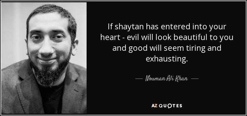 If shaytan has entered into your heart - evil will look beautiful to you and good will seem tiring and exhausting. - Nouman Ali Khan