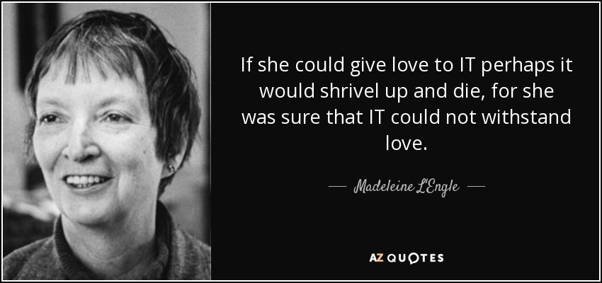 If she could give love to IT perhaps it would shrivel up and die, for she was sure that IT could not withstand love. - Madeleine L'Engle