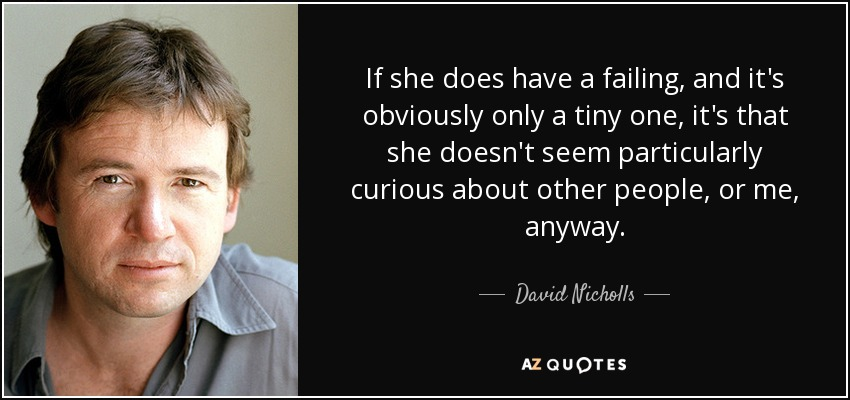 If she does have a failing, and it's obviously only a tiny one, it's that she doesn't seem particularly curious about other people, or me, anyway. - David Nicholls