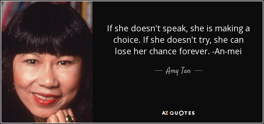 If she doesn't speak, she is making a choice. If she doesn't try, she can lose her chance forever. -An-mei - Amy Tan