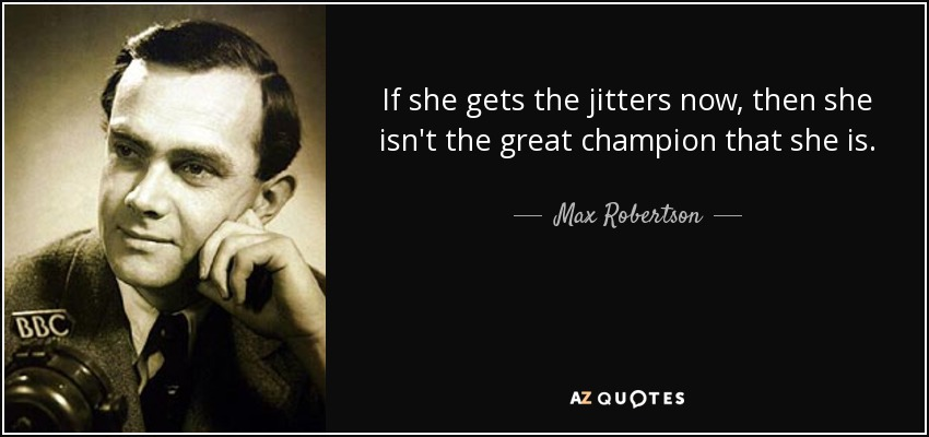 If she gets the jitters now, then she isn't the great champion that she is. - Max Robertson