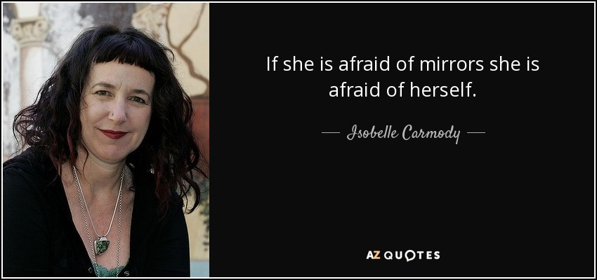 If she is afraid of mirrors she is afraid of herself. - Isobelle Carmody