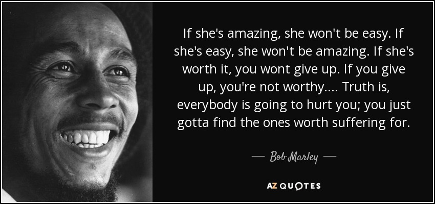 If she's amazing, she won't be easy. If she's easy, she won't be amazing. If she's worth it, you wont give up. If you give up, you're not worthy. ... Truth is, everybody is going to hurt you; you just gotta find the ones worth suffering for. - Bob Marley