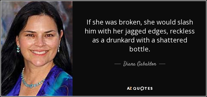 If she was broken, she would slash him with her jagged edges, reckless as a drunkard with a shattered bottle. - Diana Gabaldon