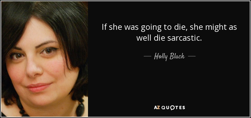 If she was going to die, she might as well die sarcastic. - Holly Black