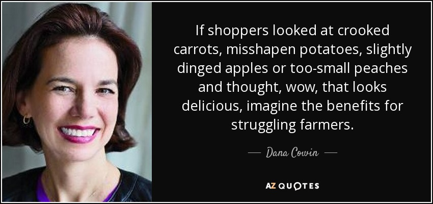 If shoppers looked at crooked carrots, misshapen potatoes, slightly dinged apples or too-small peaches and thought, wow, that looks delicious, imagine the benefits for struggling farmers. - Dana Cowin