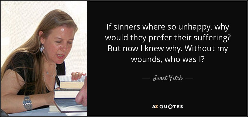 If sinners where so unhappy, why would they prefer their suffering? But now I knew why. Without my wounds, who was I? - Janet Fitch