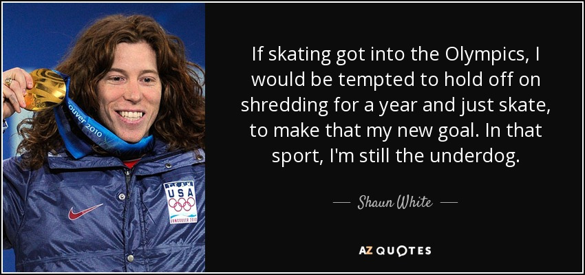 If skating got into the Olympics, I would be tempted to hold off on shredding for a year and just skate, to make that my new goal. In that sport, I'm still the underdog. - Shaun White