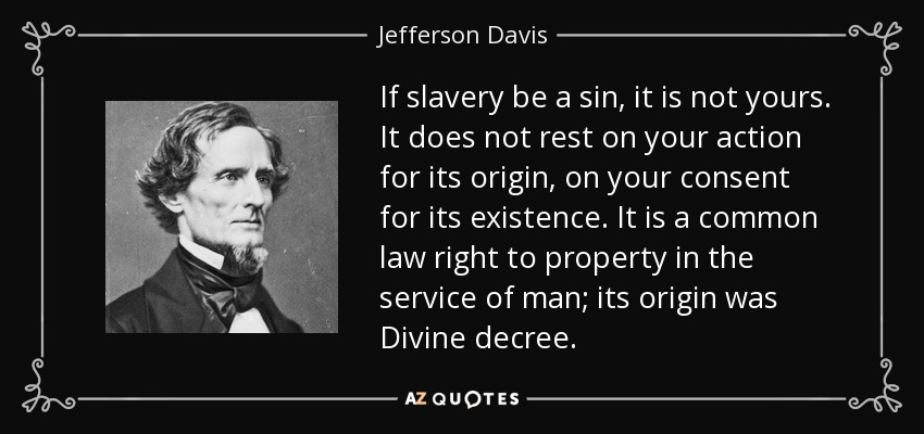 If slavery be a sin, it is not yours. It does not rest on your action for its origin, on your consent for its existence. It is a common law right to property in the service of man; its origin was Divine decree. - Jefferson Davis