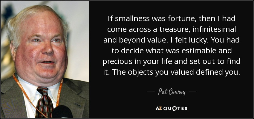 If smallness was fortune, then I had come across a treasure, infinitesimal and beyond value. I felt lucky. You had to decide what was estimable and precious in your life and set out to find it. The objects you valued defined you. - Pat Conroy