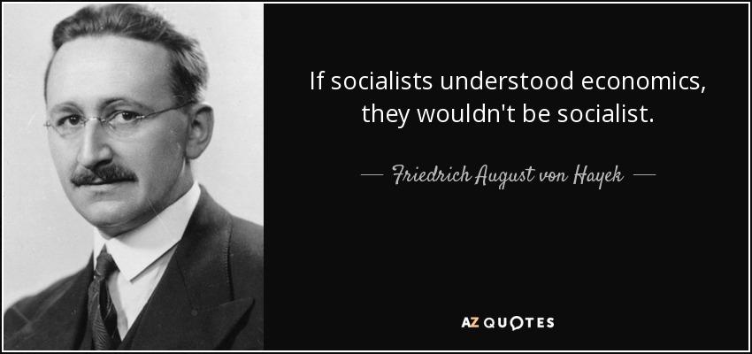 If socialists understood economics, they wouldn't be socialist. - Friedrich August von Hayek