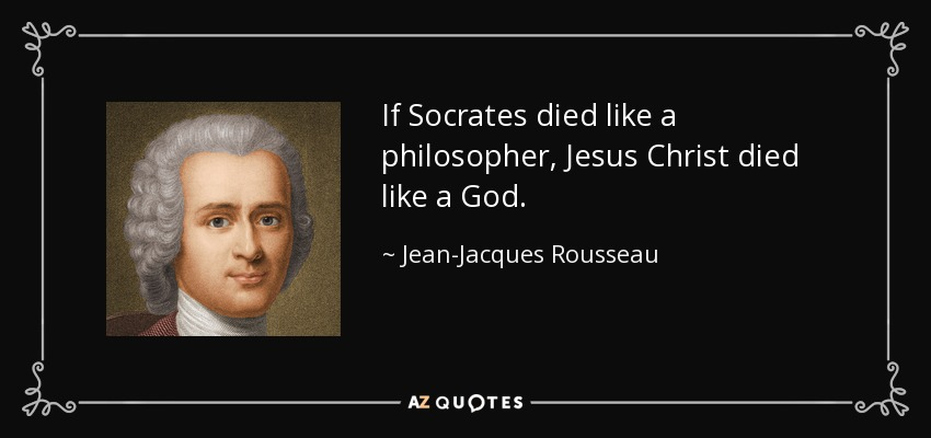 If Socrates died like a philosopher, Jesus Christ died like a God. - Jean-Jacques Rousseau