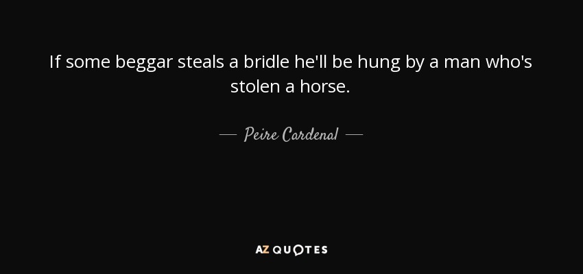 If some beggar steals a bridle he'll be hung by a man who's stolen a horse. - Peire Cardenal